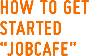 "HOW TO GET STARTED ""JOBCAFE"""